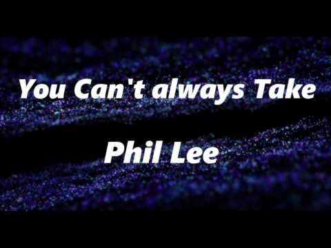 You can't always take - Phil Lee Lyrics