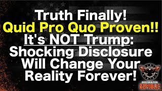 Truth Finally - Quid Pro Quo Proven!  It's NOT Trump: Shocking Disclosure Will Change You Forev
