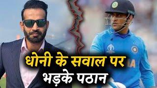 DHONI के क्रिकेट करियर पर उठ रहे सवालों को लेकर भड़के Irfan Pathan