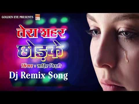 Dj Remix Sad Song ||  हम खुद ही चले जायेंगे तेरा शहर छोड़ के || Tera Shahar Chhodke ||  Tahir Chishti