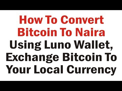How To Convert Bitcoins To Naira Using Luno, How To Convert Bitcoins To Your Local Currency