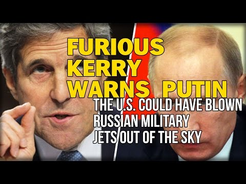 FURIOUS KERRY WARNS PUTIN THE U.S. COULD HAVE BLOWN RUSSIAN MILITARY JETS OUT OF THE SKY