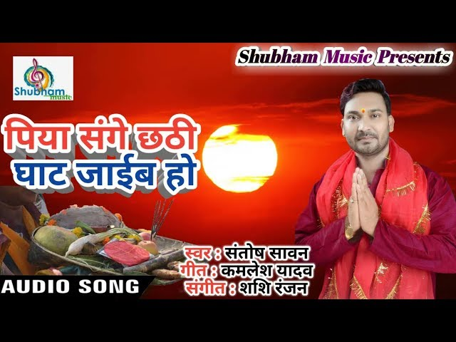 Piya Sange Chhathi Ghaat Jaaib Ho - Superhit New Chhath Song 2017 - Santosh Sawan