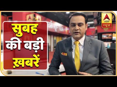सुबह की बड़ी ख़बरें   ABP News Hindi