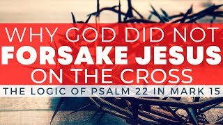 Why God Did Not Forsake Jesus On the Cross // The Logic of Psalm 22 in Mark 15