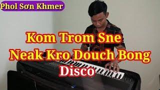 Nhạc Sóng Khmer Disco || Kom Trom Sne Neak Kro Douch Bong || Phol Sơn Khmer