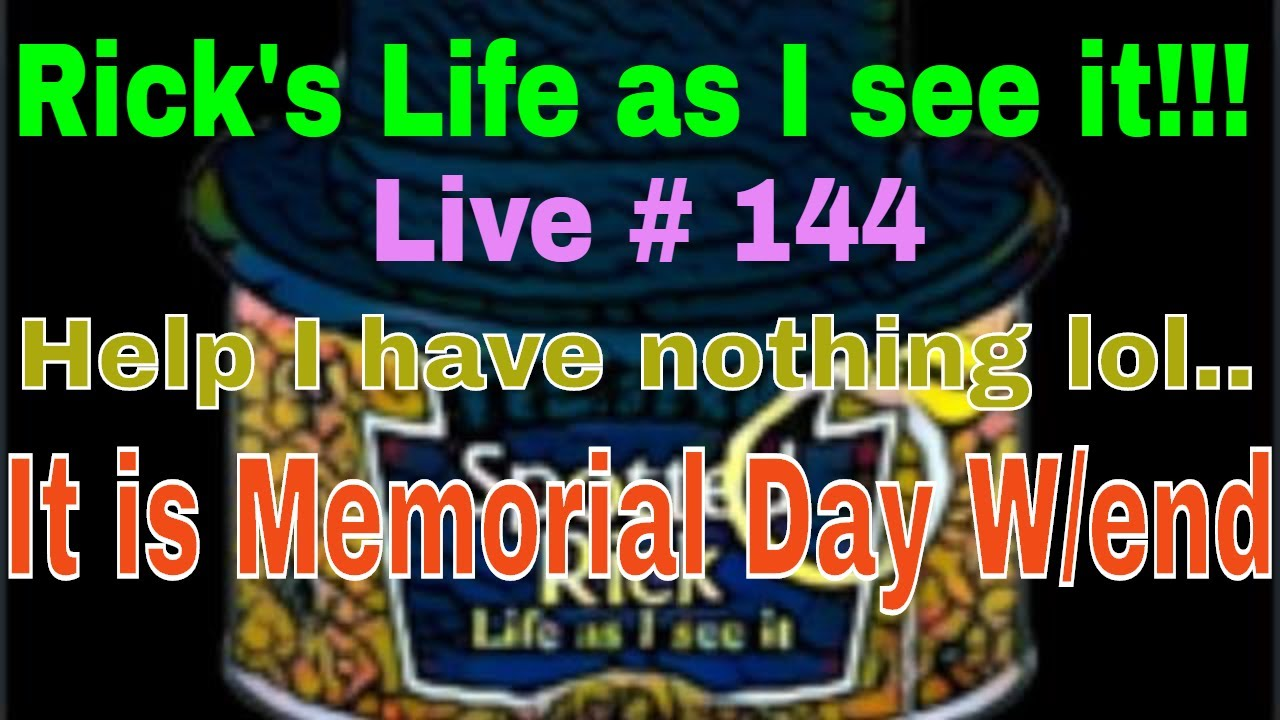 Rick's Life as I see it!!! Live # 144 Help I have nothing lol.. It is Memorial Day W/end