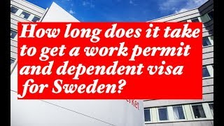 How long does it take to get a work permit and a dependent visa for Sweden?