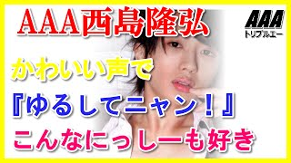 AAA西島隆弘かわいい声で『ゆるしてニャン!』こんなにっしーも好き 可...