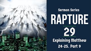 Rapture Sermon Series 29. Matthew 24-25 Explained - part 9.