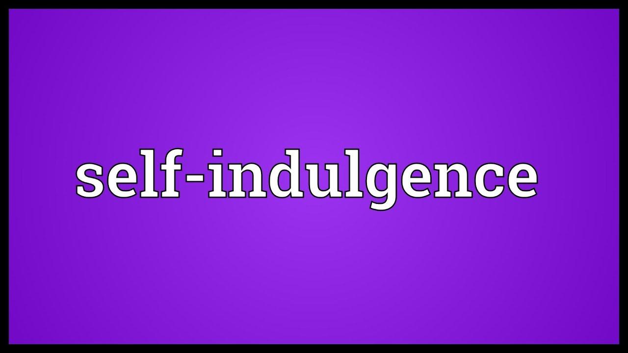 Self indulgence Meaning
