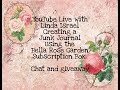 YouTube Live with Linda Making a Junk Journal using the Bella Rose Garden Subscription Box