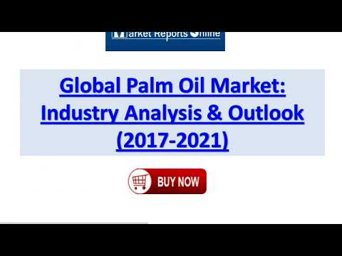 2017 Global Palm Oil Market Growth Analysis and 2021 Forecasts Report