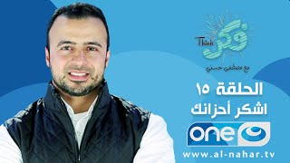 الحلقة 15 - برنامج فكر - اشكر أحزانك - مصطفى حسني