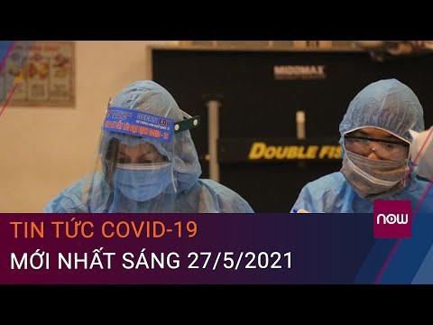 Tin tức Covid-19 mới nhất sáng 27/5/2021