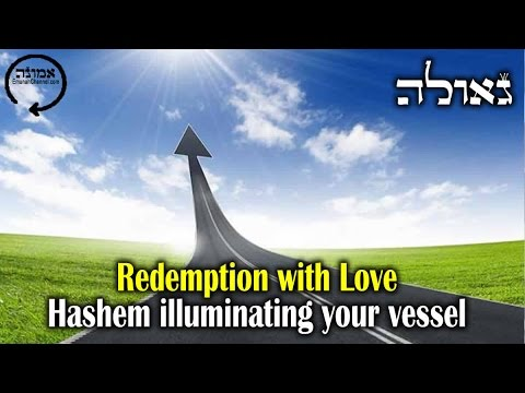 Redemption with love | Hashem illuminating your vessel