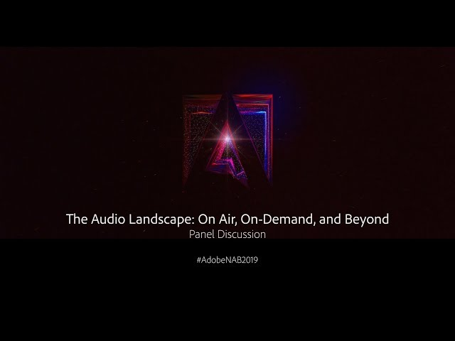 Panel - The Audio Landscape: On Air, On-Demand, and Beyond | Adobe Creative Cloud