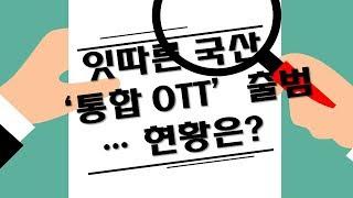 잇따른 국산 '통합 OTT' 출범… 현황…