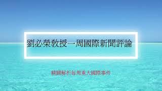 國際新聞評論/ 2021.07.13 劉必榮教授一周國際新聞評論