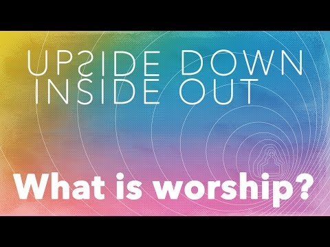 What is worship? | Week 4 | Upside Down Inside Out