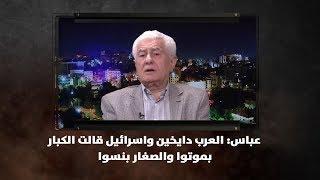 عباس: العرب دايخين واسرائيل قالت الكبار بموتوا والصغار بنسوا