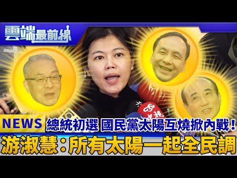 總統初選 國民黨太陽互燒掀內戰! 游淑慧:所有太陽一起全民調|雲端最前線 EP539精華