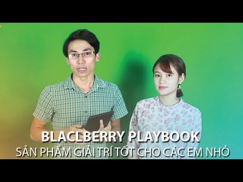 [Trò chuyện vui vẻ] Blackberry Playbook Sản phẩm giải trí tốt cho các em nhỏ và phụ huynh