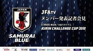 SAMURAI BLUE(日本代表)メンバー 発表記者会見 5/30(水) KIRIN CHALLENGE CUP 2018