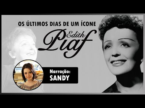 OS ÚLTIMOS DIAS DE UM ÍCONE - EDITH PIAF (NARRAÇÃO: SANDY)