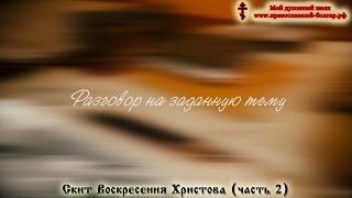 Скит Воскресения Христова (часть 2)