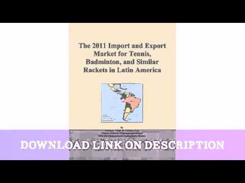 The 2011 Import and Export Market for Tennis, Badminton, and Similar Rackets in Latin Ame — Download