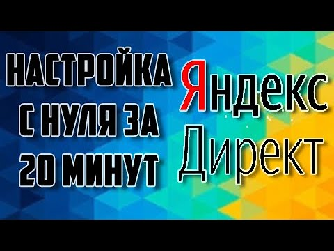 Настройка Яндекс Директ 2020. С нуля за 20 минут