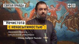 «Нечистота с ненасытимостью» - Апостол Павел о... сексуальной революции. Протоиерей  Андрей Ткачёв.