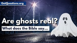 What does the Bible say about ghosts & hauntings?  |  Are Ghosts Real? | GotQuestions.org