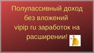 Полупассивный доход без вложений vipip ru заработок на расширении!