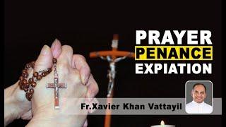Prayer, Penance, Expiation | Fr. Xavier Khan Vattayil