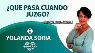 ¿QUE PASA CUANDO JUZGO?  por Yolanda Soria   Despierta tu mente   10