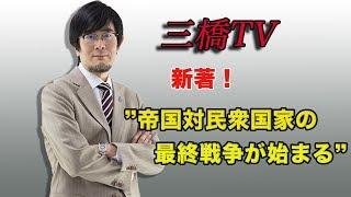 三橋TV第12回【帝国対民主国家の最終戦争が始まる】