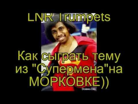How play Superman trumpet solo on Morkovka))