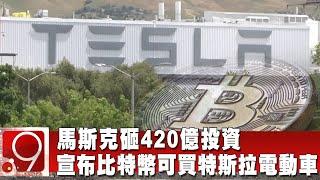 馬斯克砸420億投資 宣布比特幣可買特斯拉電動車 @9點換日線