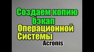 Как создать копию бэкап Операционной Системы Acronis True Image