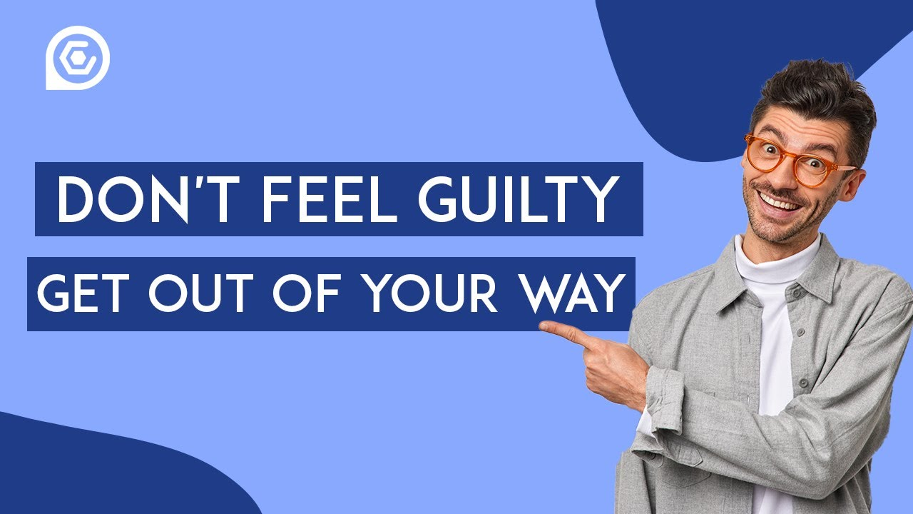 Don't Feel Guilty, Get Out Of Your Way!