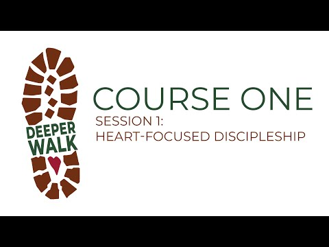 Deeper Walk Institute - Course 1, Session 1: Heart-Focused Discipleship