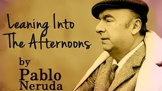 Leaning Into The Afternoons by Pablo Neruda - Poetry Reading