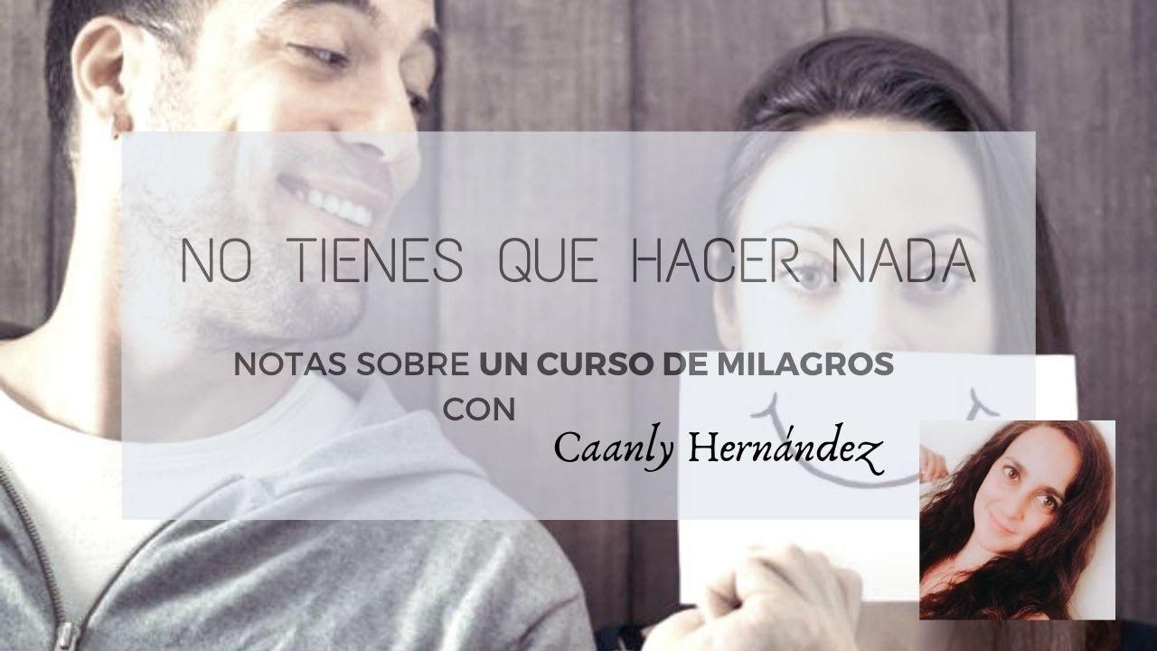 No tienes que hacer nada. Notas sobre un Curso de Milagros con Caanly Hernández
