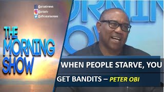 When people starve you get Bandits - Peter Obi