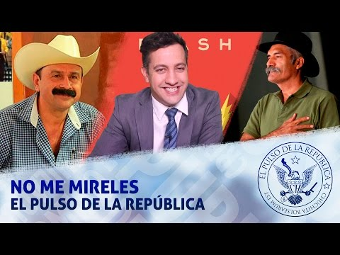 NO ME MIRELES - EL PULSO DE LA REPÚBLICA