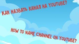 Как назвать канал на YouTube?   How to name channel on YouTube?
