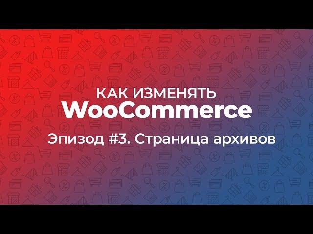 Как изменять WooCommerce. Эпизод #3. Страница архивов