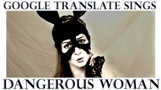 "Google Translate Sings: ""Dangerous Woman"" by Ariana Grande"
